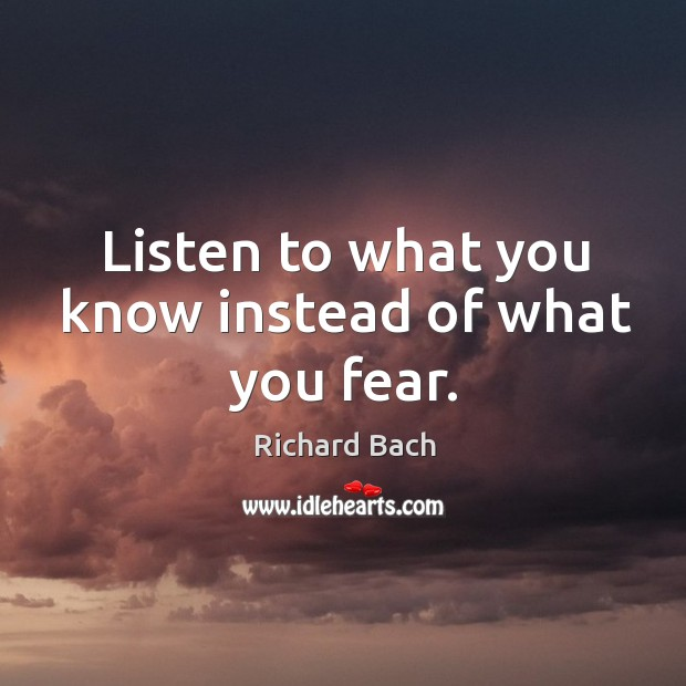 Listen to what you know instead of what you fear. Image