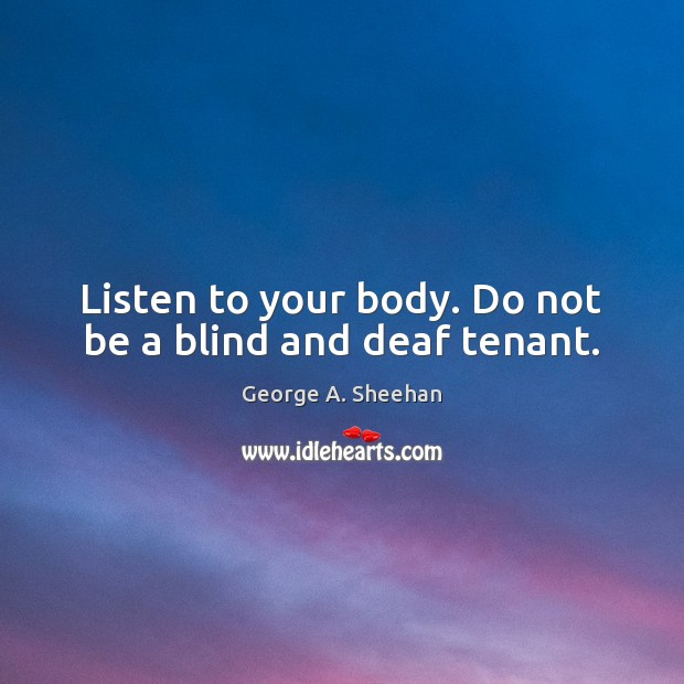 Listen to your body. Do not be a blind and deaf tenant. George A. Sheehan Picture Quote