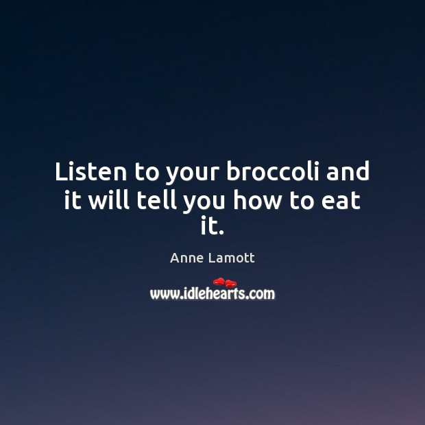 Listen to your broccoli and it will tell you how to eat it. Anne Lamott Picture Quote