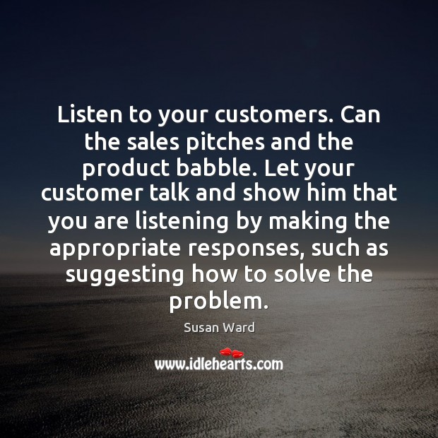 Image, Listen to your customers. Can the sales pitches and the product babble.