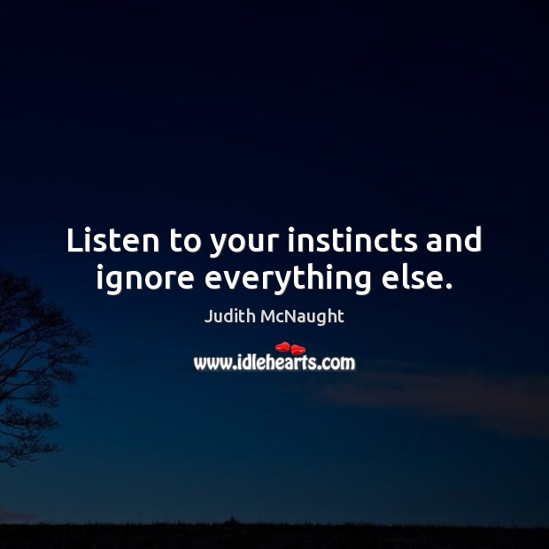 Listen to your instincts and ignore everything else. Image