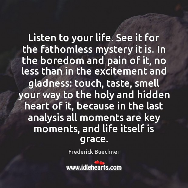 Listen to your life. See it for the fathomless mystery it is. Frederick Buechner Picture Quote