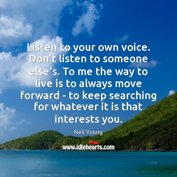 Listen to your own voice. Don't listen to someone else's. To me Neil Young Picture Quote