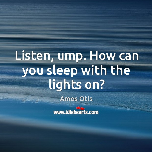 Image, Listen, ump. How can you sleep with the lights on?