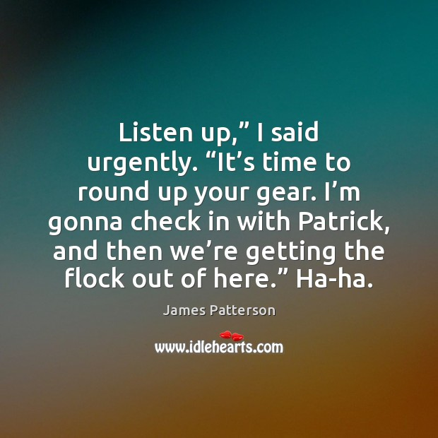 """Listen up,"""" I said urgently. """"It's time to round up your James Patterson Picture Quote"""