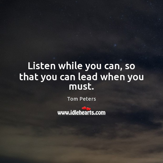 Listen while you can, so that you can lead when you must. Tom Peters Picture Quote
