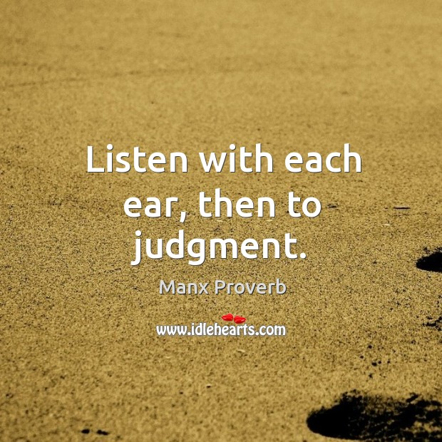 Listen with each ear, then to judgment. Manx Proverbs Image