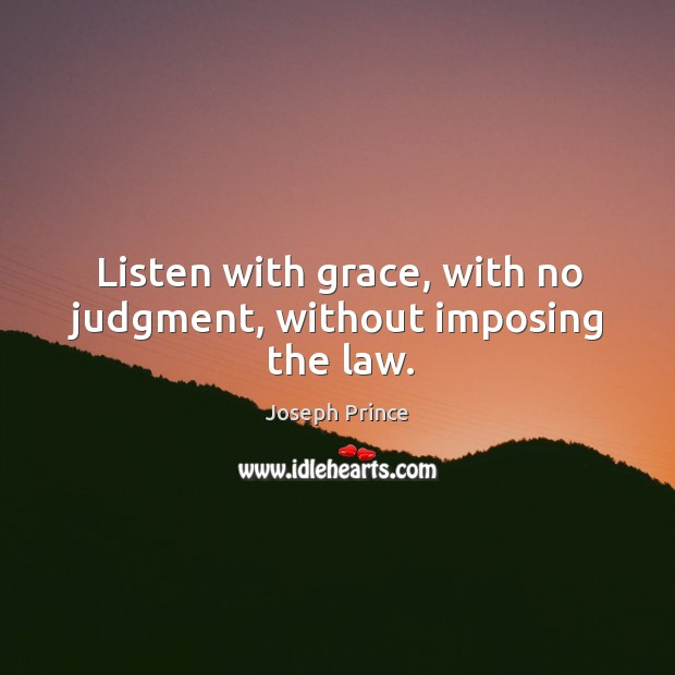 Listen with grace, with no judgment, without imposing the law. Image