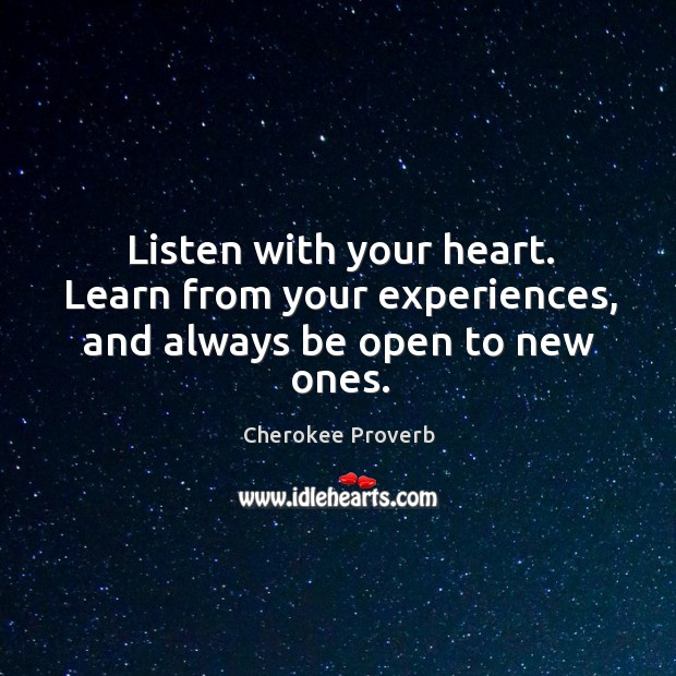 Listen with your heart. Learn from your experiences, and always be open to new ones. Cherokee Proverbs Image