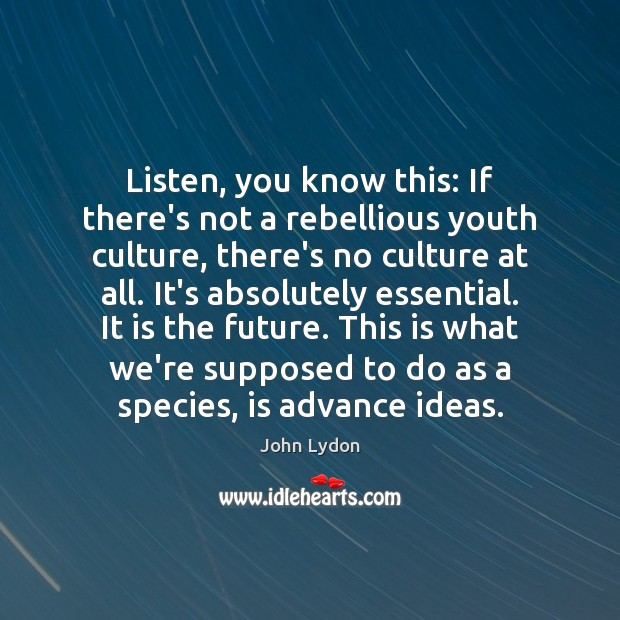 Listen, you know this: If there's not a rebellious youth culture, there's John Lydon Picture Quote