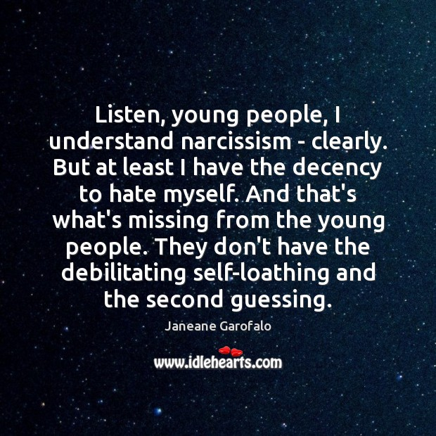 Listen, young people, I understand narcissism – clearly. But at least I Janeane Garofalo Picture Quote