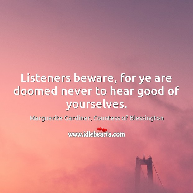 Image, Listeners beware, for ye are doomed never to hear good of yourselves.
