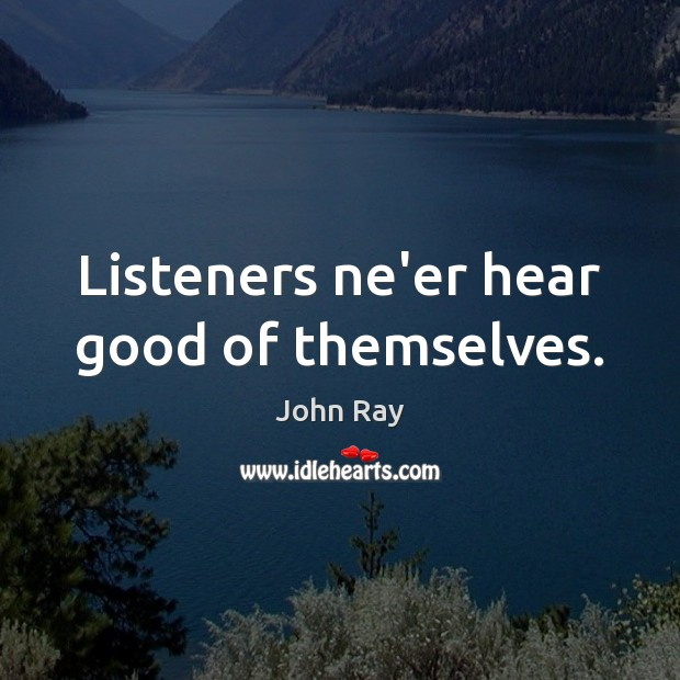 Listeners ne'er hear good of themselves. John Ray Picture Quote