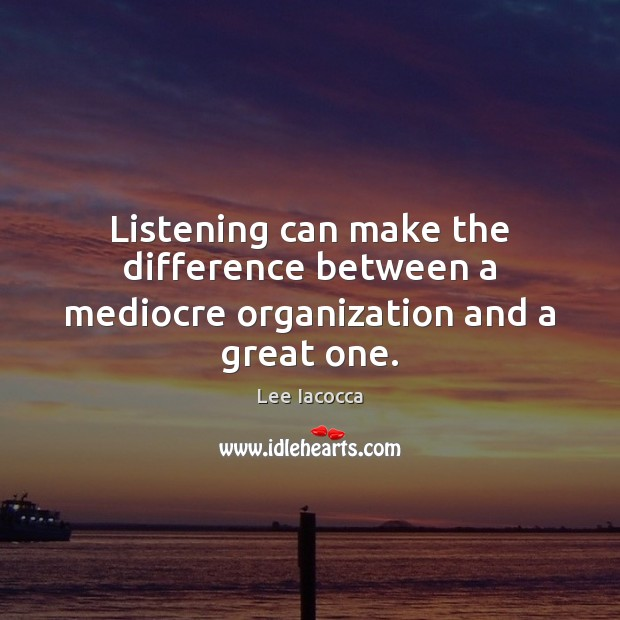 Listening can make the difference between a mediocre organization and a great one. Lee Iacocca Picture Quote