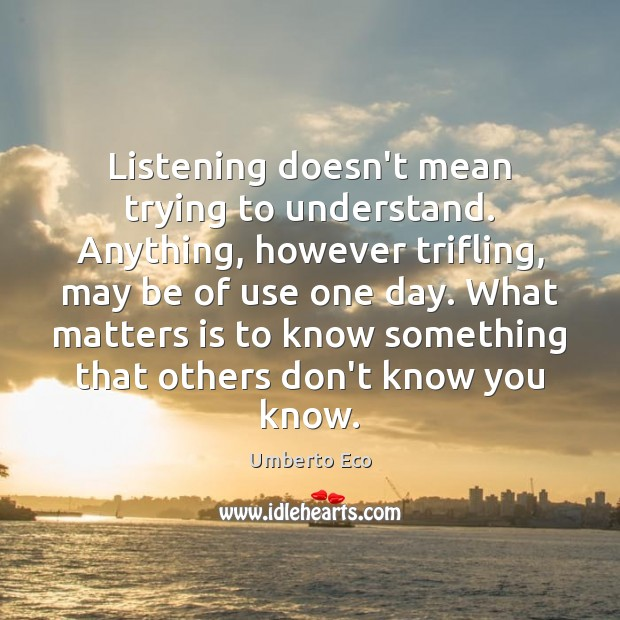 Listening doesn't mean trying to understand. Anything, however trifling, may be of Umberto Eco Picture Quote