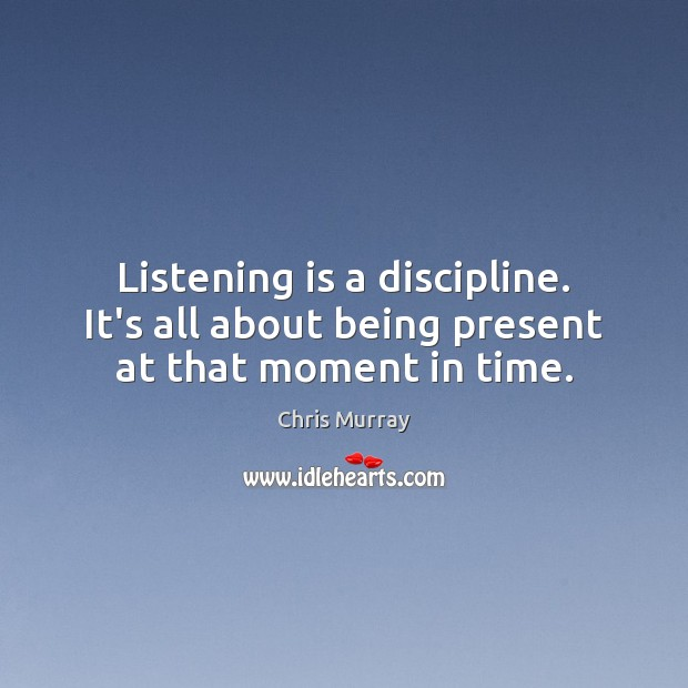 Listening is a discipline. It's all about being present at that moment in time. Chris Murray Picture Quote