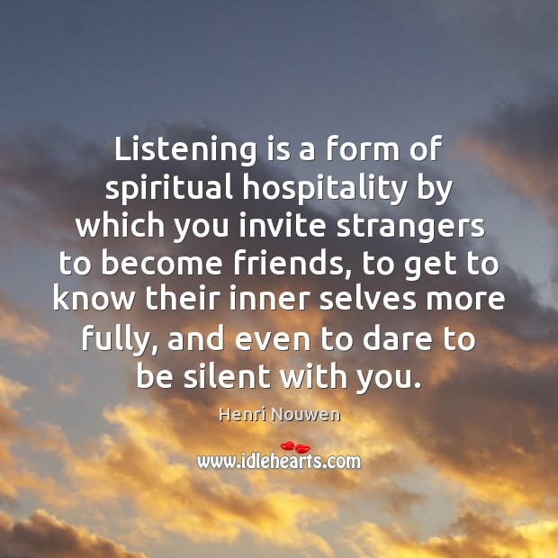 Listening is a form of spiritual hospitality by which you invite strangers Henri Nouwen Picture Quote