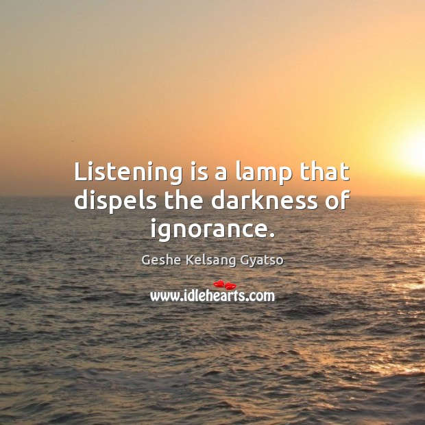 Listening is a lamp that dispels the darkness of ignorance. Geshe Kelsang Gyatso Picture Quote