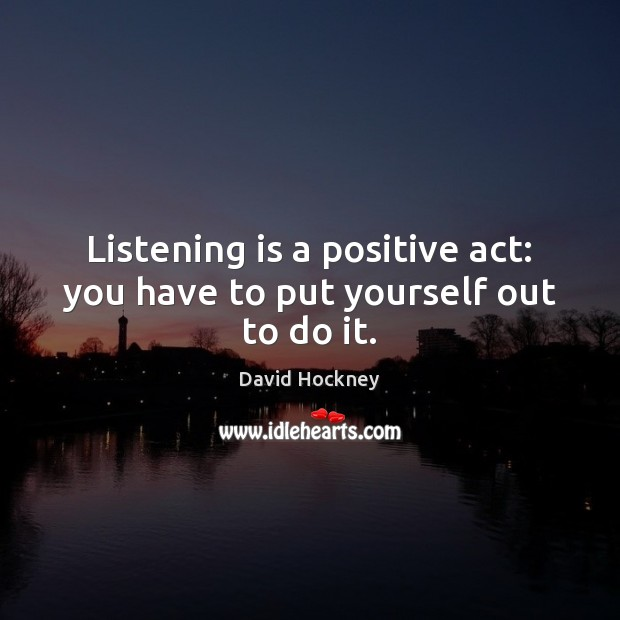 Listening is a positive act: you have to put yourself out to do it. David Hockney Picture Quote