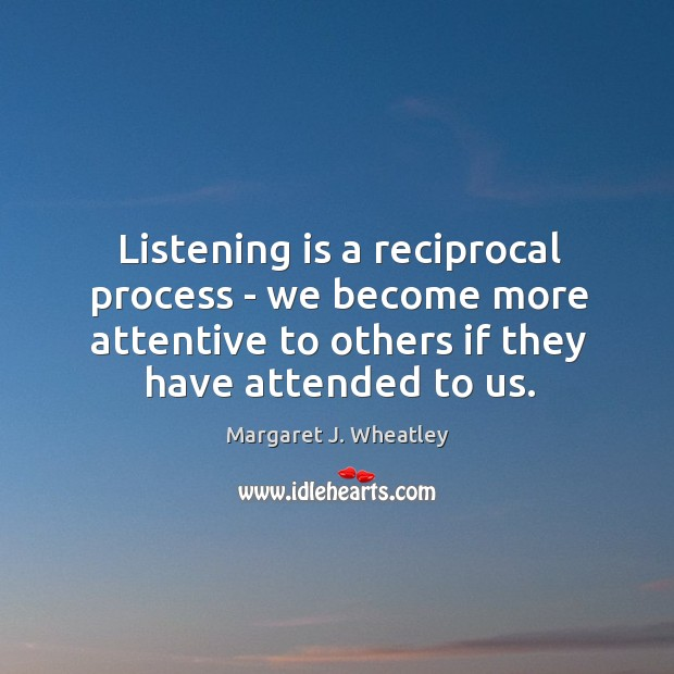 Listening is a reciprocal process – we become more attentive to others Margaret J. Wheatley Picture Quote