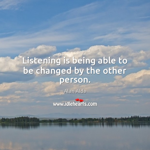 Listening is being able to be changed by the other person. Alan Alda Picture Quote