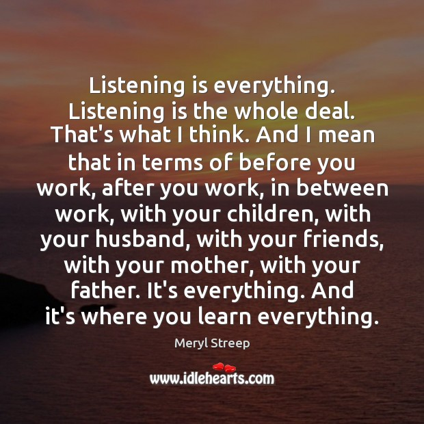 Listening is everything. Listening is the whole deal. That's what I think. Meryl Streep Picture Quote
