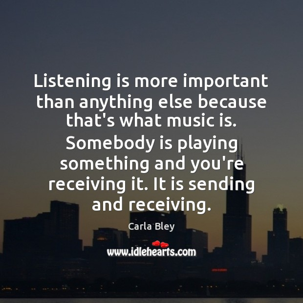 Image, Listening is more important than anything else because that's what music is.