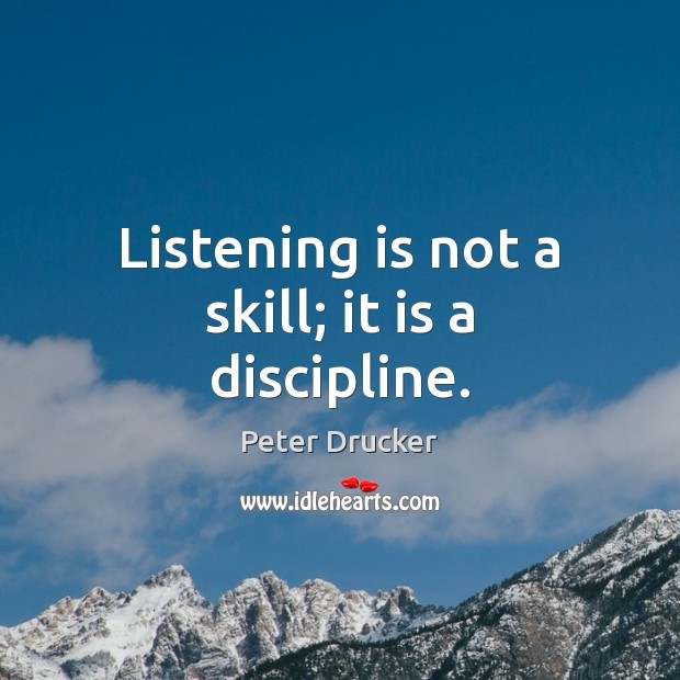 Listening is not a skill; it is a discipline. Peter Drucker Picture Quote
