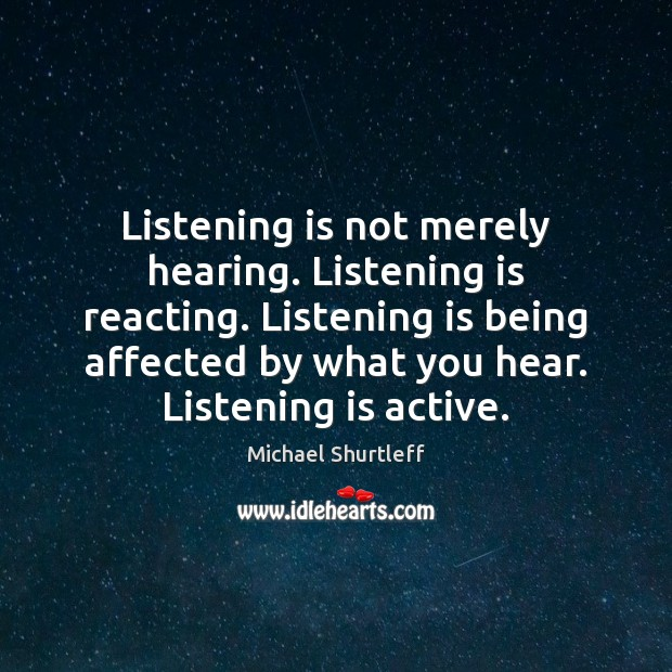 Listening is not merely hearing. Listening is reacting. Listening is being affected Image
