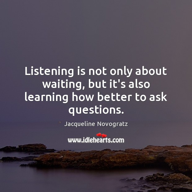 Listening is not only about waiting, but it's also learning how better to ask questions. Image