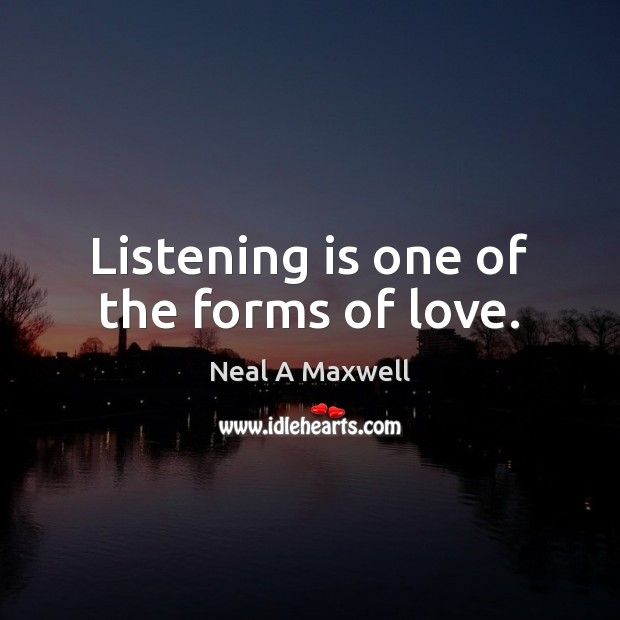 Listening is one of the forms of love. Neal A Maxwell Picture Quote