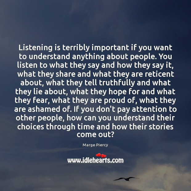 Listening is terribly important if you want to understand anything about people. Marge Piercy Picture Quote