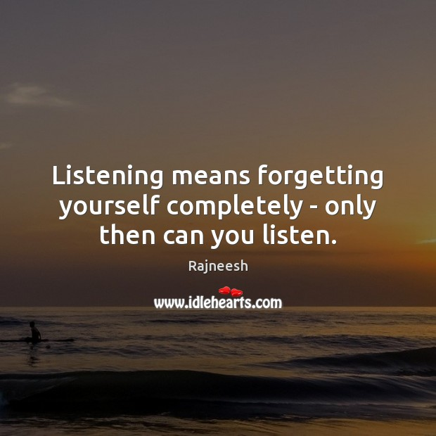 Listening means forgetting yourself completely – only then can you listen. Image