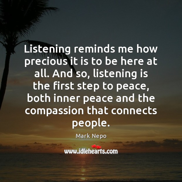Listening reminds me how precious it is to be here at all. Mark Nepo Picture Quote