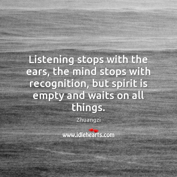 Listening stops with the ears, the mind stops with recognition, but spirit Zhuangzi Picture Quote