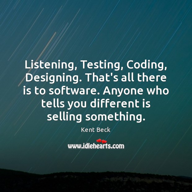 Listening, Testing, Coding, Designing. That's all there is to software. Anyone who Image