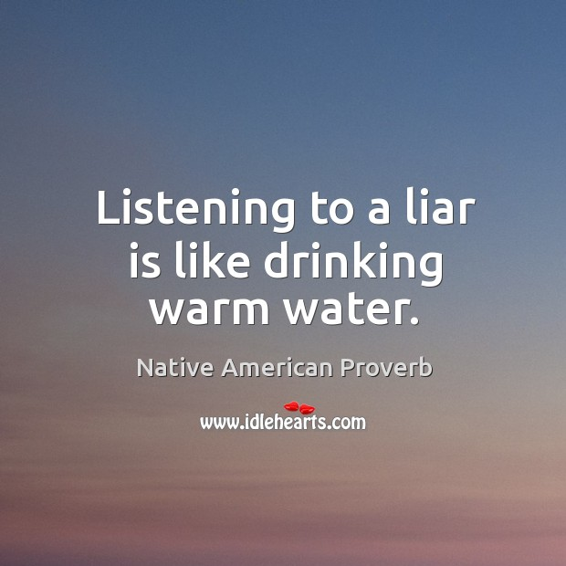 Listening to a liar is like drinking warm water. Native American Proverbs Image