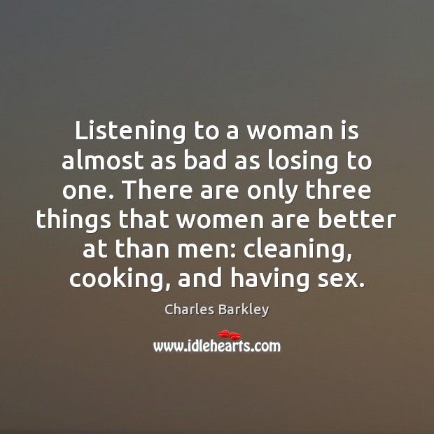 Listening to a woman is almost as bad as losing to one. Charles Barkley Picture Quote