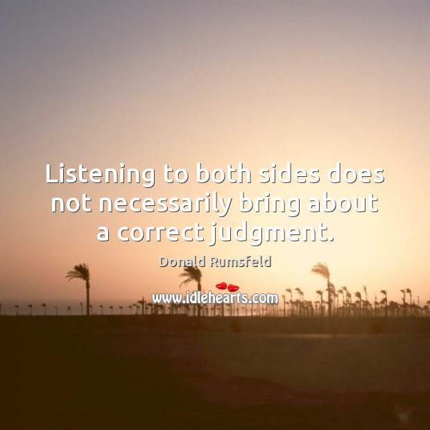 Listening to both sides does not necessarily bring about a correct judgment. Donald Rumsfeld Picture Quote
