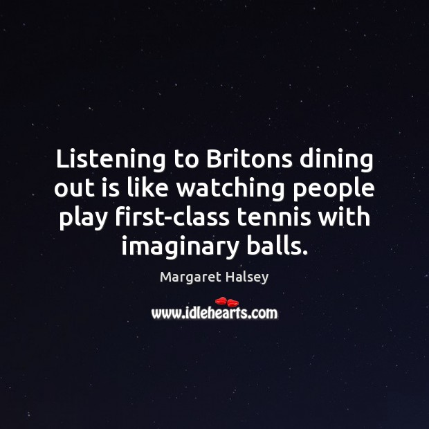 Listening to Britons dining out is like watching people play first-class tennis Margaret Halsey Picture Quote
