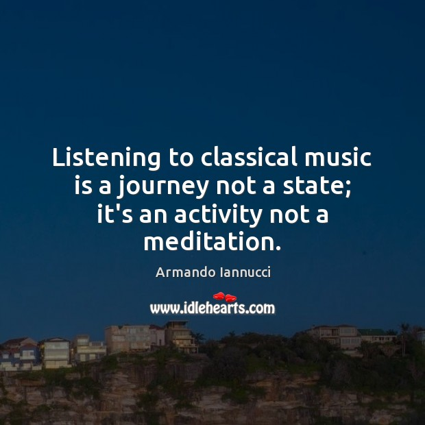 Image, Listening to classical music is a journey not a state; it's an activity not a meditation.