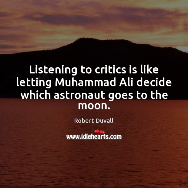 Image, Listening to critics is like letting Muhammad Ali decide which astronaut goes to the moon.