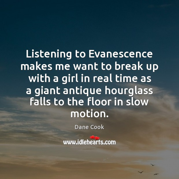 Listening to Evanescence makes me want to break up with a girl Dane Cook Picture Quote