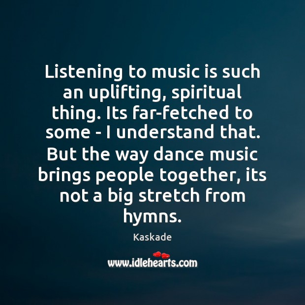 Listening to music is such an uplifting, spiritual thing. Its far-fetched to Kaskade Picture Quote