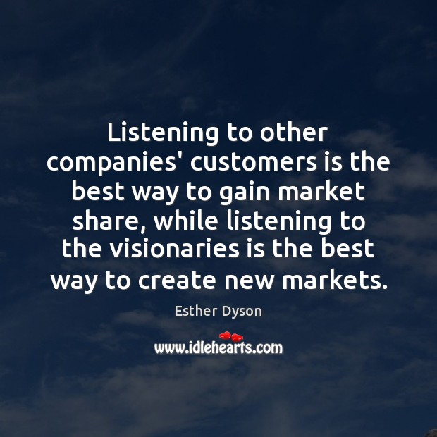 Listening to other companies' customers is the best way to gain market Esther Dyson Picture Quote