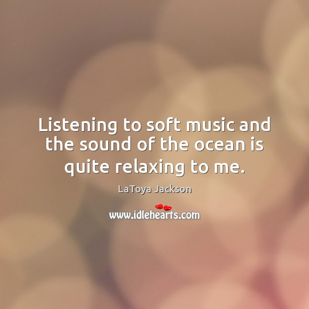Listening to soft music and the sound of the ocean is quite relaxing to me. LaToya Jackson Picture Quote