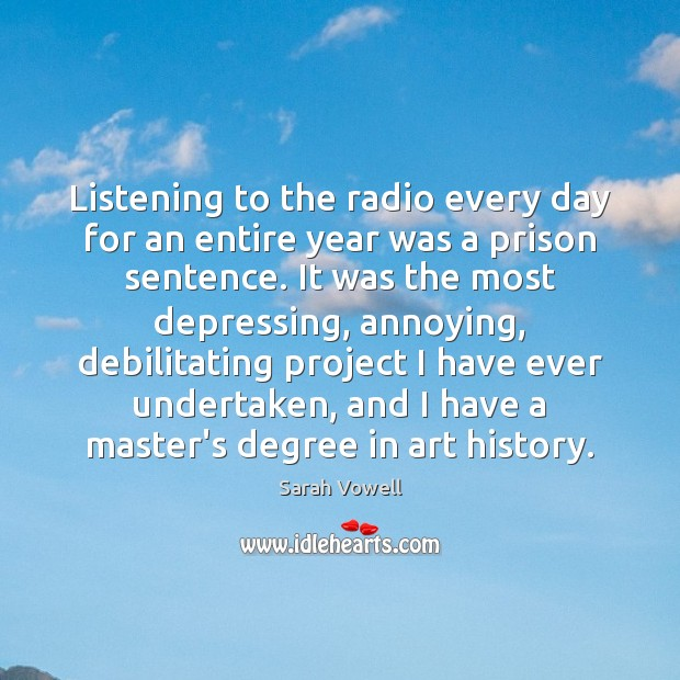Listening to the radio every day for an entire year was a Sarah Vowell Picture Quote