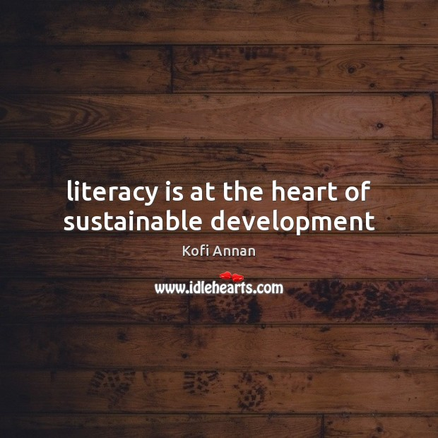 Literacy is at the heart of sustainable development Kofi Annan Picture Quote