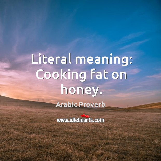 Image, Literal meaning: cooking fat on honey.