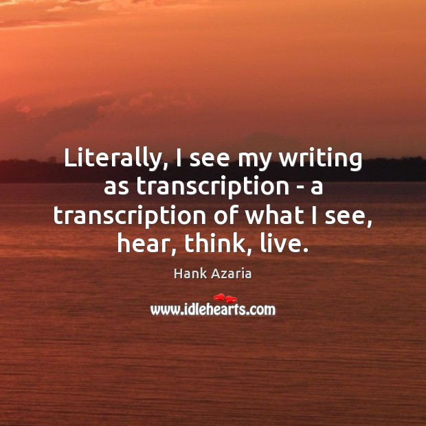 Literally, I see my writing as transcription – a transcription of what Image